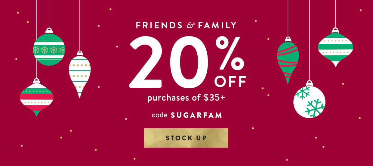 Friends and Family Event is on. Use code SUGARFAM to receive 20% off. Exclusions apply.